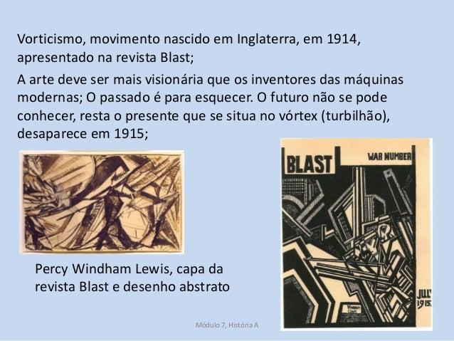 Vorticismo, movimento nascido em Inglaterra, em 1914, apresentado na revista Blast; A arte deve ser mais visionária que os...