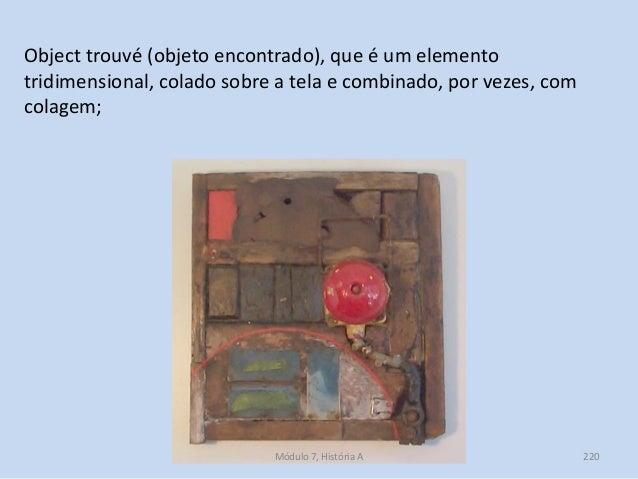 Object trouvé (objeto encontrado), que é um elemento tridimensional, colado sobre a tela e combinado, por vezes, com colag...