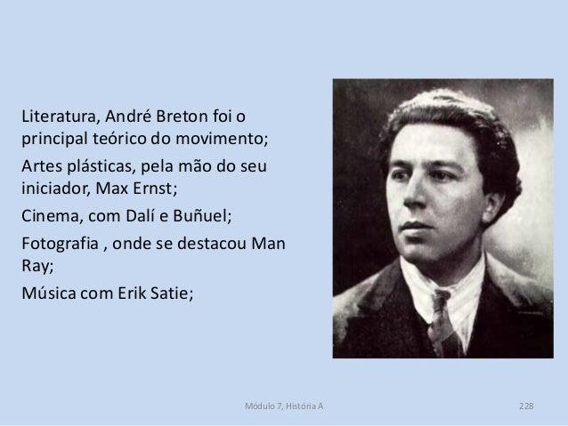 Literatura, André Breton foi o principal teórico do movimento; Artes plásticas, pela mão do seu iniciador, Max Ernst; Cine...