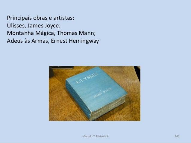 Módulo 7, História A 246 Principais obras e artistas: Ulisses, James Joyce; Montanha Mágica, Thomas Mann; Adeus às Armas, ...