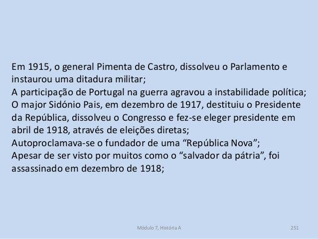 Módulo 7, História A 251 Em 1915, o general Pimenta de Castro, dissolveu o Parlamento e instaurou uma ditadura militar; A ...