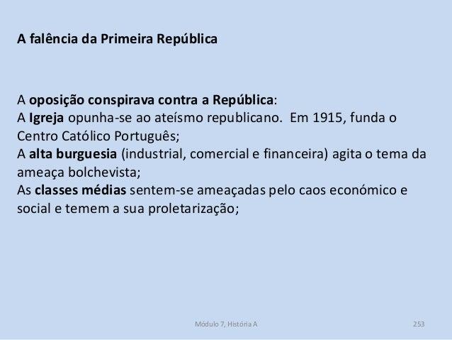 Módulo 7, História A 253 A falência da Primeira República A oposição conspirava contra a República: A Igreja opunha-se ao ...