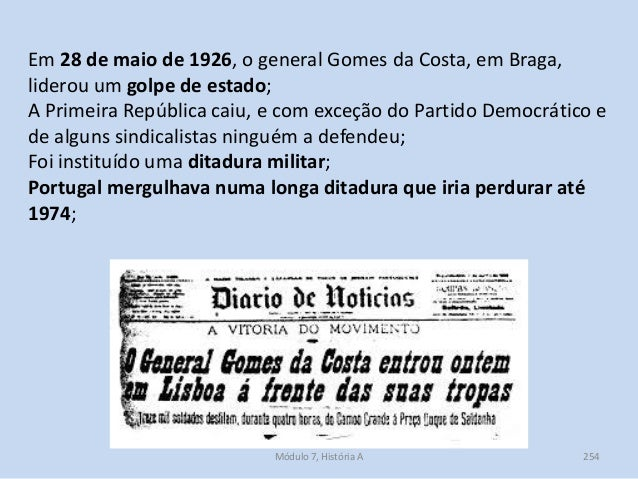 Módulo 7, História A 254 Em 28 de maio de 1926, o general Gomes da Costa, em Braga, liderou um golpe de estado; A Primeira...
