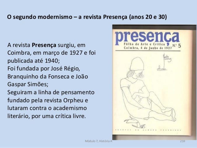 Módulo 7, História A 259 O segundo modernismo – a revista Presença (anos 20 e 30) A revista Presença surgiu, em Coimbra, e...