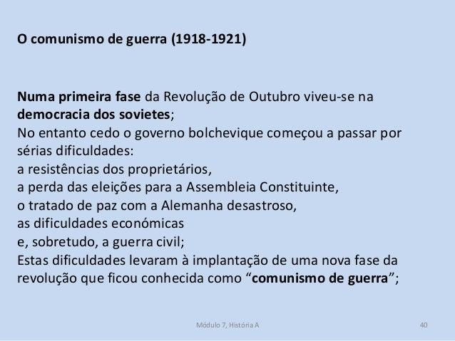 Módulo 7, História A 40 O comunismo de guerra (1918-1921) Numa primeira fase da Revolução de Outubro viveu-se na democraci...