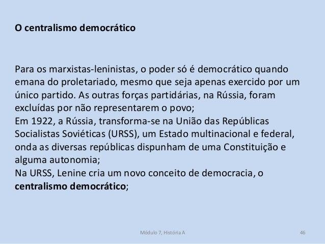 Módulo 7, História A 46 O centralismo democrático Para os marxistas-leninistas, o poder só é democrático quando emana do p...