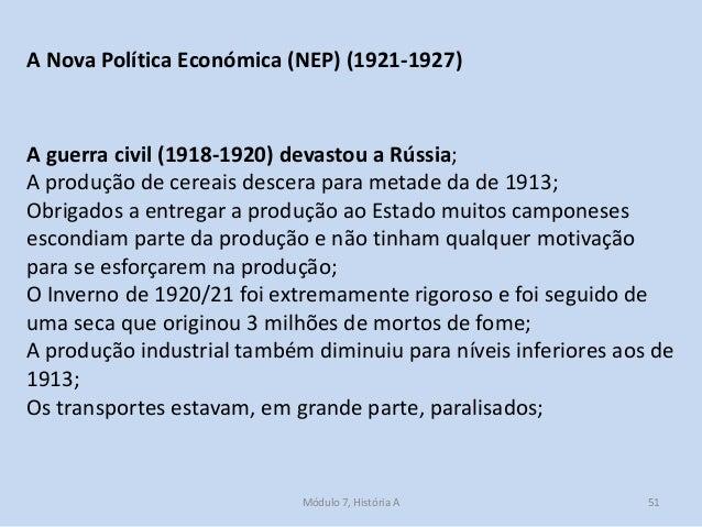 Módulo 7, História A 51 A Nova Política Económica (NEP) (1921-1927) A guerra civil (1918-1920) devastou a Rússia; A produç...