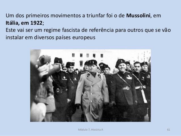 Módulo 7, História A 61 Um dos primeiros movimentos a triunfar foi o de Mussolini, em Itália, em 1922; Este vai ser um reg...