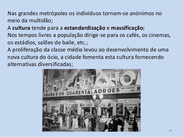 Módulo 7, História A 64 Nas grandes metrópoles os indivíduos tornam-se anónimos no meio da multidão; A cultura tende para ...