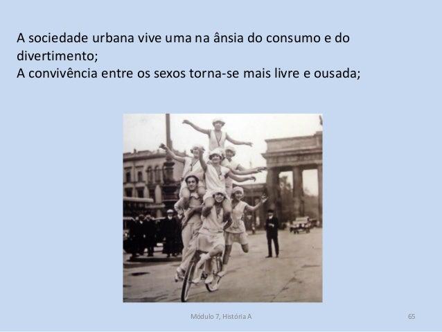 Módulo 7, História A 65 A sociedade urbana vive uma na ânsia do consumo e do divertimento; A convivência entre os sexos to...