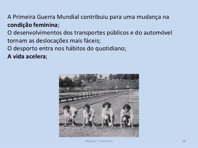 Módulo 7, História A 66 A Primeira Guerra Mundial contribuiu para uma mudança na condição feminina; O desenvolvimentos dos...