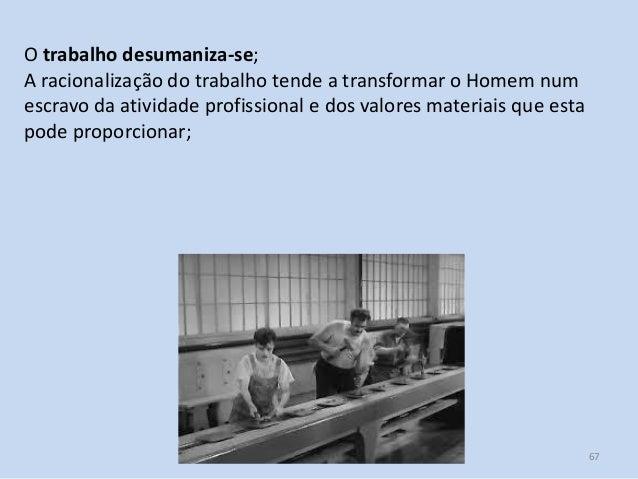 Módulo 7, História A 67 O trabalho desumaniza-se; A racionalização do trabalho tende a transformar o Homem num escravo da ...