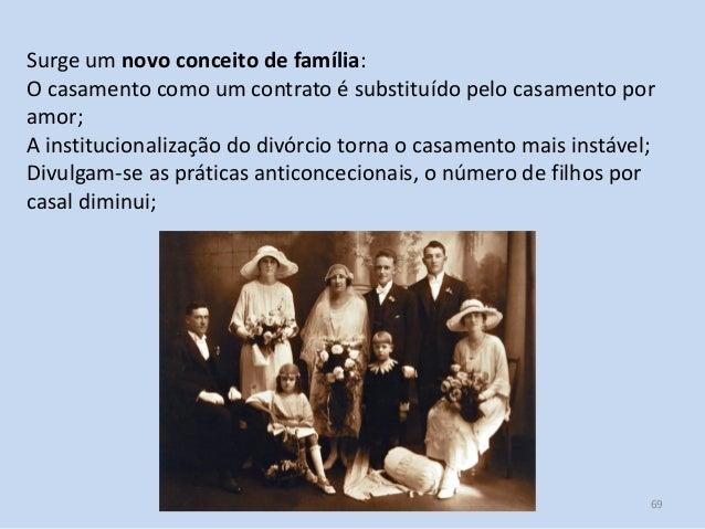 Módulo 7, História A 69 Surge um novo conceito de família: O casamento como um contrato é substituído pelo casamento por a...