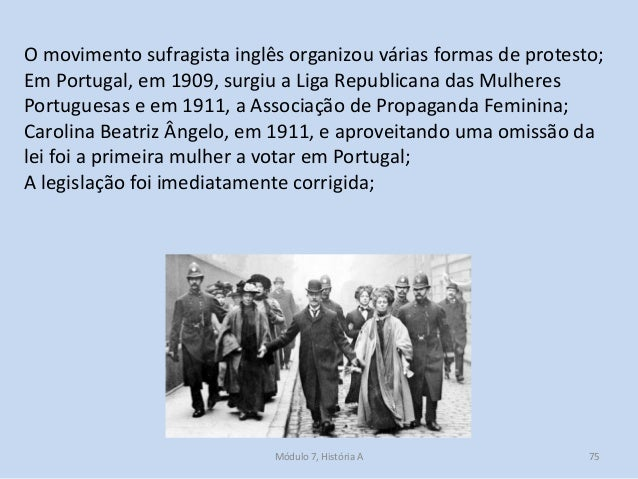 Módulo 7, História A 75 O movimento sufragista inglês organizou várias formas de protesto; Em Portugal, em 1909, surgiu a ...