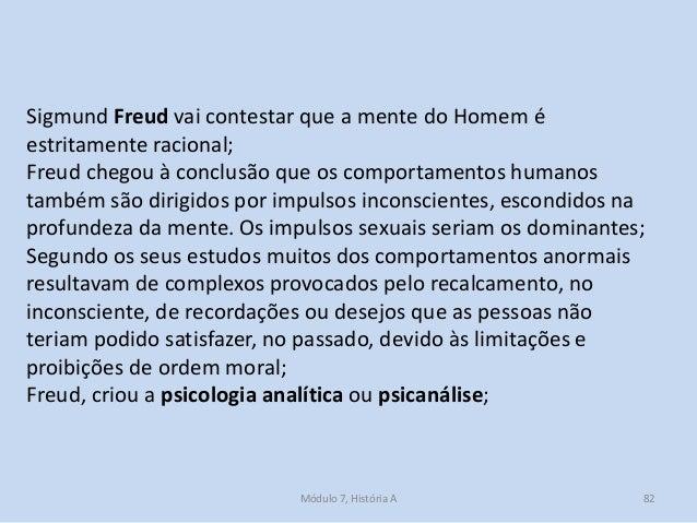 Módulo 7, História A 82 Sigmund Freud vai contestar que a mente do Homem é estritamente racional; Freud chegou à conclusão...