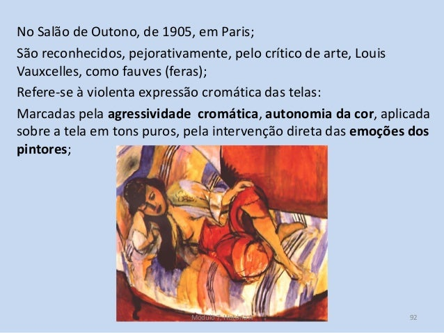 No Salão de Outono, de 1905, em Paris; São reconhecidos, pejorativamente, pelo crítico de arte, Louis Vauxcelles, como fau...