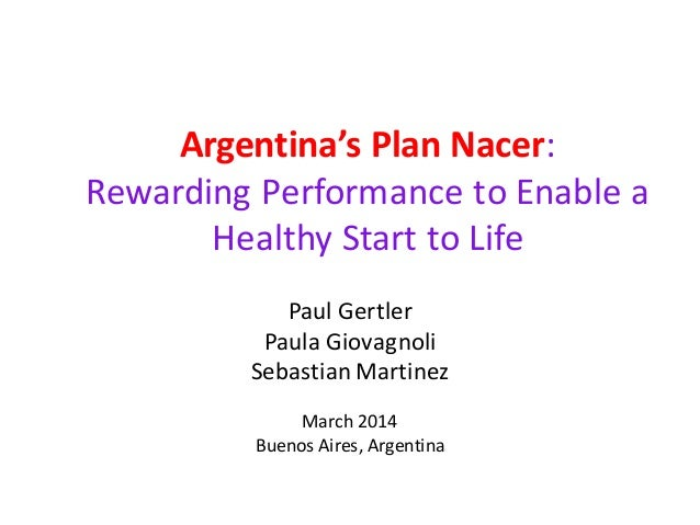 Argentina's Plan Nacer: Rewarding Performance to Enable a Healthy Start to Life Paul Gertler Paula Giovagnoli SebastianMar...