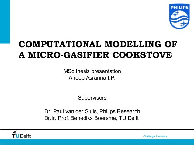 1Challenge the future COMPUTATIONAL MODELLING OF A MICRO-GASIFIER COOKSTOVE MSc thesis presentation Anoop Asranna I.P. Sup...