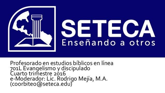 Profesorado en estudios bíblicos en línea 701L Evangelismo y discipulado Cuarto trimestre 2016 e-Moderador: Lic. Rodrigo M...