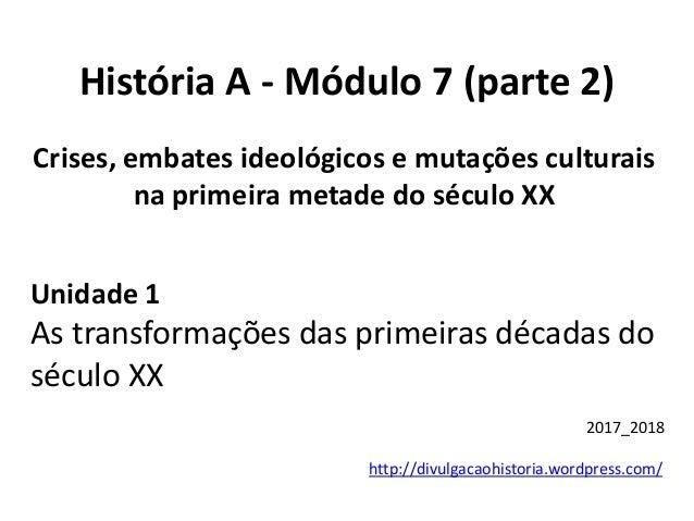 História A - Módulo 7 (parte 2) http://divulgacaohistoria.wordpress.com/ 2017_2018 Crises, embates ideológicos e mutações ...