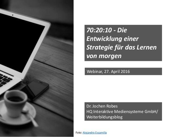 70:20:10 - Die Entwicklung einer Strategie für das Lernen von morgen Dr. Jochen Robes HQ Interaktive Mediensysteme GmbH/ W...