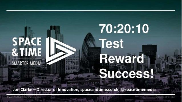 70:20:10  Test  Reward  Success!  Jon Clarke – Director of Innovation, spaceandtime.co.uk, @spacetimemedia  © Space & Time...