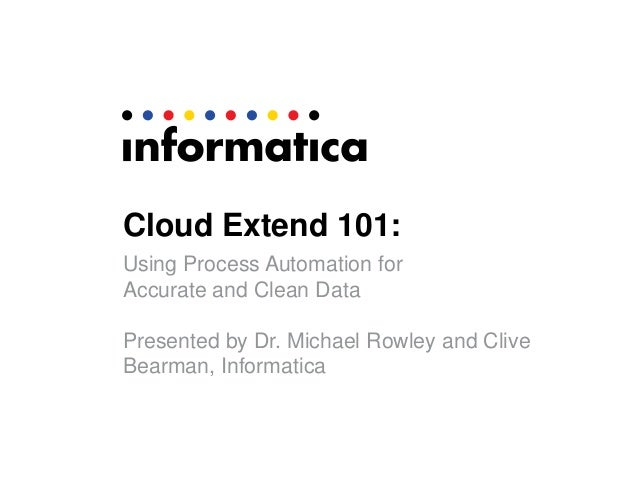 Cloud Extend 101:Using Process Automation forAccurate and Clean DataPresented by Dr. Michael Rowley and CliveBearman, Info...