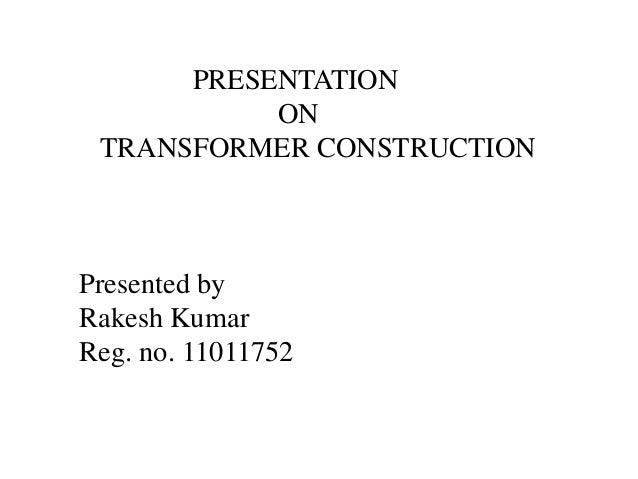 PRESENTATION ON TRANSFORMER CONSTRUCTION Presented by Rakesh Kumar Reg. no. 11011752