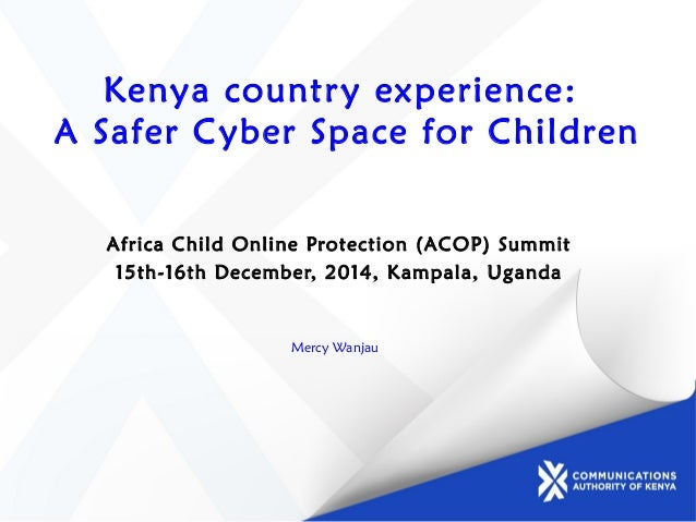 Kenya country experience: A Safer Cyber Space for Children Africa Child Online Protection (ACOP) Summit 15th-16th December...