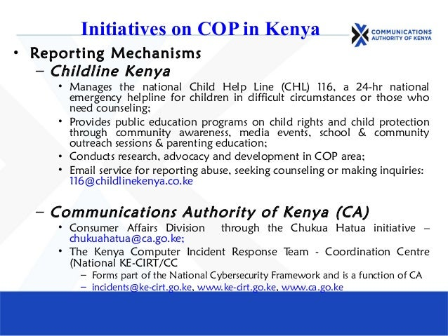 Initiatives on COP in Kenya • Reporting Mechanisms – Childline Kenya • Manages the national Child Help Line (CHL) 116, a 2...