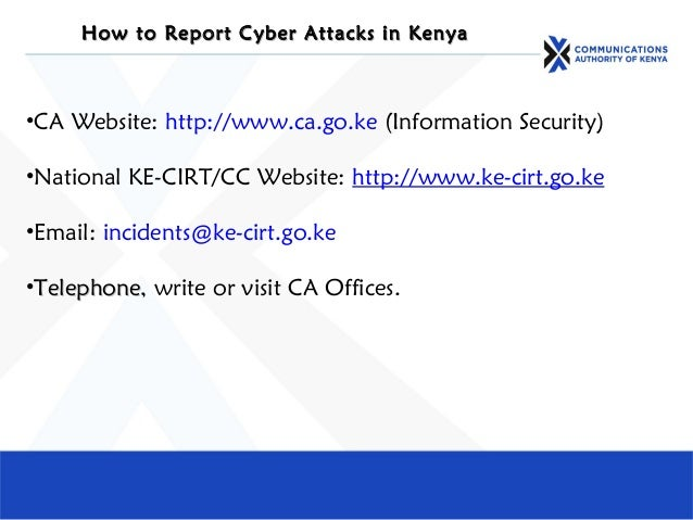 How to Report Cyber Attacks in KenyaHow to Report Cyber Attacks in Kenya •CA Website: http://www.ca.go.ke (Information Sec...