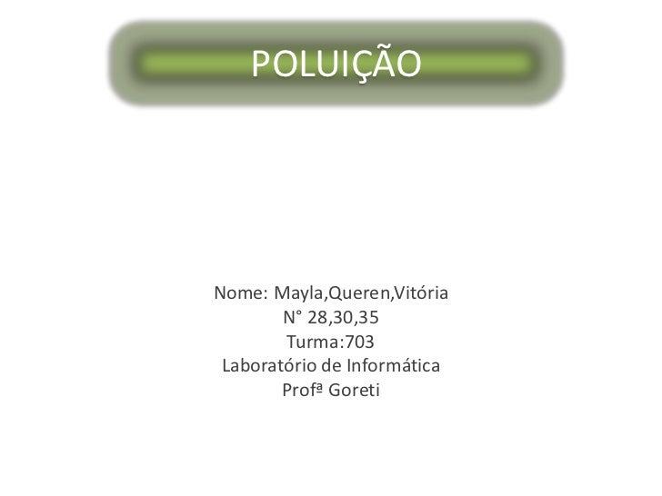 POLUIÇÃO<br />Nome: Mayla,Queren,Vitória<br />N° 28,30,35<br />Turma:703<br />Laboratório de Informática<br />ProfªGoreti<...