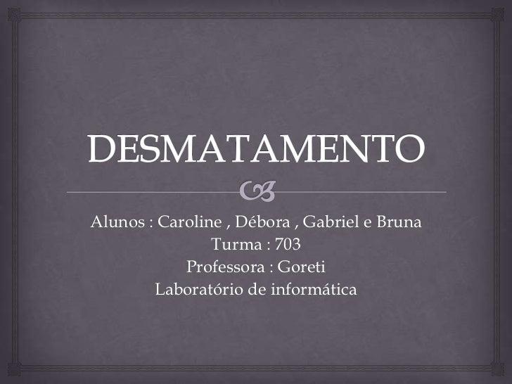 DESMATAMENTO <br />Alunos : Caroline , Débora , Gabriel e Bruna<br />Turma : 703<br />Professora : Goreti<br />Laboratório...