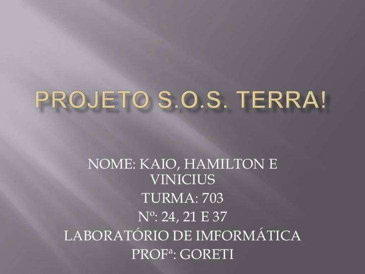 PROJETO S.O.S. TERRA!<br />NOME: KAIO, HAMILTON E VINICIUS<br />TURMA: 703<br />Nº: 24, 21 E 37<br />LABORATÓRIO DE IMFORM...