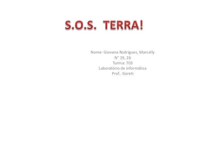 S.O.S.  TERRA!<br />Nome: Giovana Rodrigues, Marcelly<br />N° 19, 26<br />Turma: 703<br />Laboratório de informática<br />...