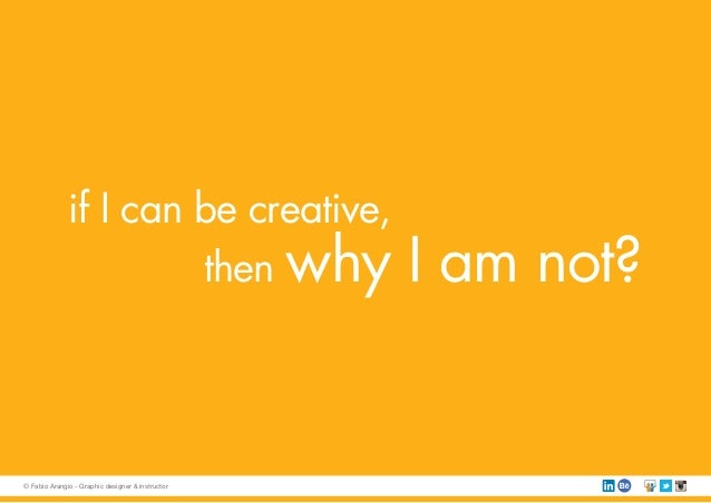 if I can be creative, then why I am not? © Fabio Arangio - Graphic designer & instructor