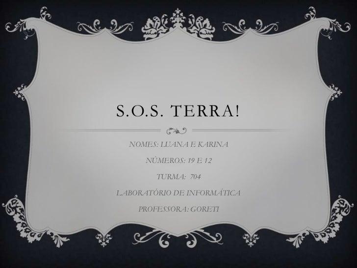 S.O.S. TERRA!<br />NOMES: LUANA E KARINA<br />NÚMEROS: 19 E 12 <br />TURMA:  704<br />LABORATÓRIO DE INFORMÁTICA<br />PROF...