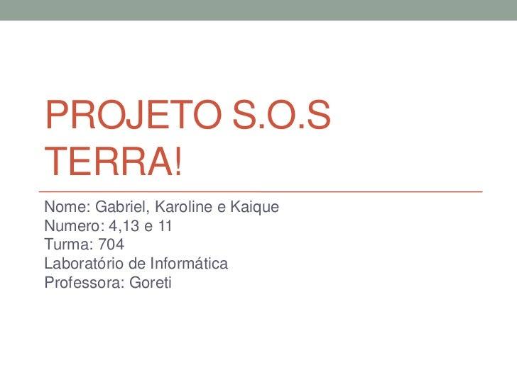 Projeto S.O.S Terra!<br />Nome: Gabriel, Karolinee Kaique<br />Numero: 4,13 e 11<br />Turma: 704<br />Laboratório de Infor...