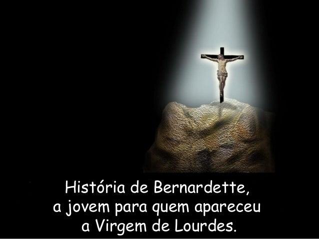 História de Bernardette,a jovem para quem apareceu    a Virgem de Lourdes.