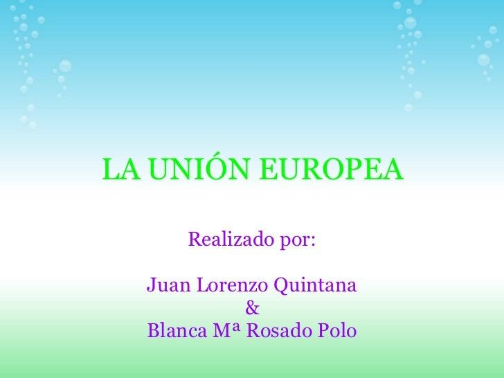 LA UNIÓN EUROPEA Realizado por: Juan Lorenzo Quintana & Blanca Mª Rosado Polo