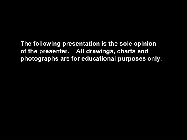 The following presentation is the sole opinion of the presenter. All drawings, charts and photographs are for educational ...