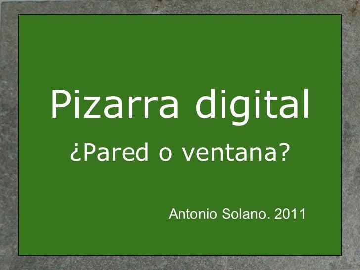Pizarra digital ¿Pared o ventana? Antonio Solano. 2011