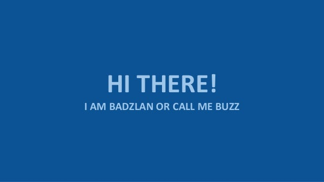 HI THERE! I AM BADZLAN OR CALL ME BUZZ