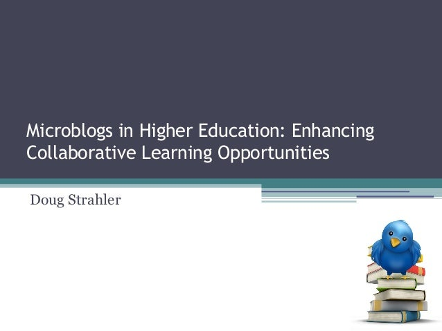 Microblogs in Higher Education: Enhancing Collaborative Learning Opportunities Doug Strahler