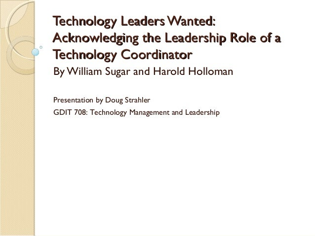Technology Leaders Wanted: Acknowledging the Leadership Role of a Technology Coordinator By William Sugar and Harold Hollo...