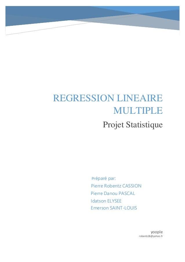 REGRESSION LINEAIRE MULTIPLE Projet Statistique yoople robentz26@yahoo.fr Préparé par: Pierre Robentz CASSION Pierre Danou...