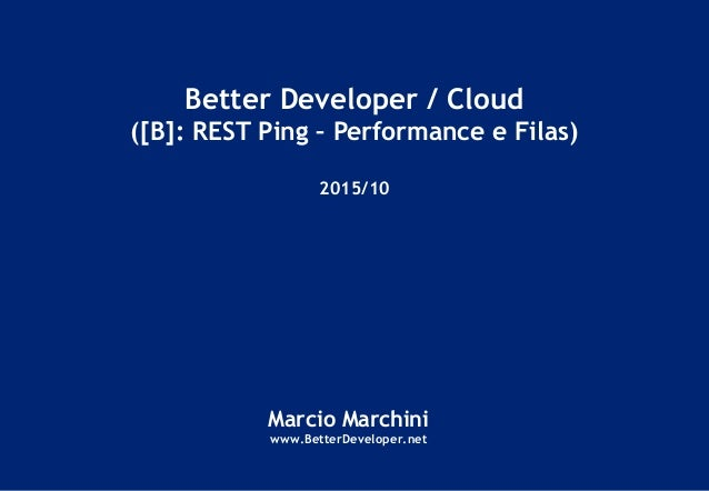 Better Developer / Cloud ([B]: REST Ping – Performance e Filas) 2015/10 Marcio Marchini www.BetterDeveloper.net