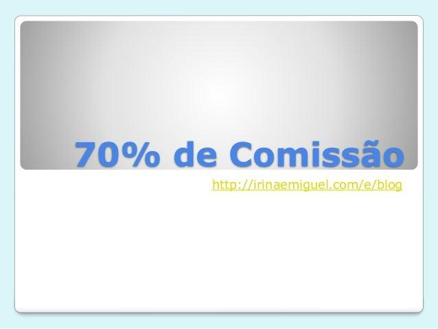 70% de Comissão http://irinaemiguel.com/e/blog