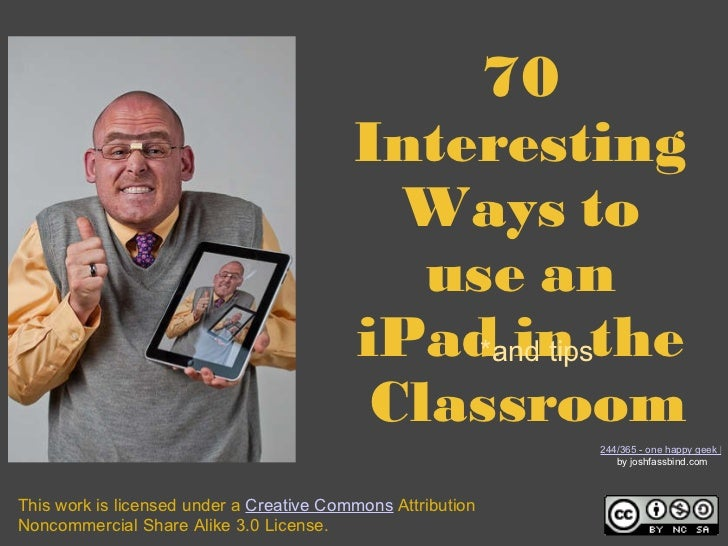 70 Interesting Ways to usean iPadin the Classroom *and tips This work is licensed under a  Creative Commons  Attributio...