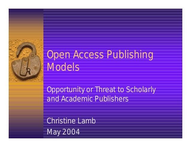 Open Access PublishingModelsOpportunity or Threat to Scholarlyand Academic PublishersChristine LambMay 2004